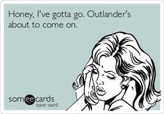 Honey, I've gotta go. Outlander's about to come on.