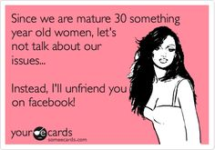Since we are mature 30 something year old women, let's not talk about our issues... Instead, I'll unfriend you on facebook!