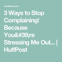 3 Ways to Stop Complaining! Because You're Stressing Me Out... | HuffPost