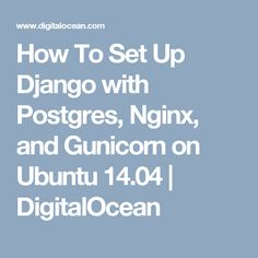 How To Set Up Django with Postgres, Nginx, and Gunicorn on Ubuntu 14.04   DigitalOcean