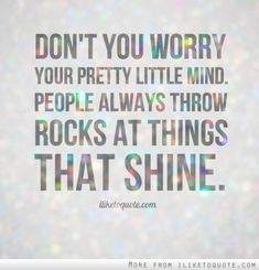 Don't you worry your pretty little mind. People always throw rocks at things that shine.