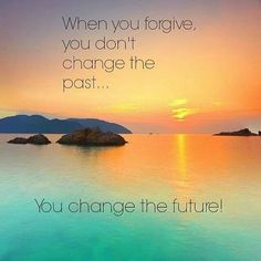 When you forgive you don't change your past,  you change the future.