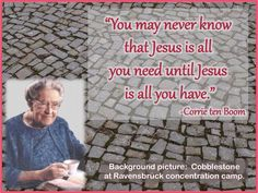 """You may never know that Jesus is all you need until Jesus is all you have.""  -    Corrie ten Boom"