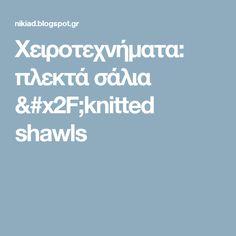 Χειροτεχνήματα:  πλεκτά σάλια /knitted shawls