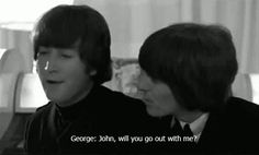 "George: ""John, will you go out with me?"" John: ""No, you slut, I'm Paul's."""