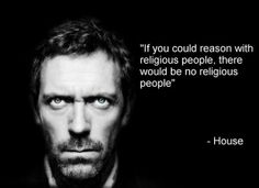 Atheism, Religion, God is Imaginary, House MD. If you could reason with religious people, there would be no religious people.