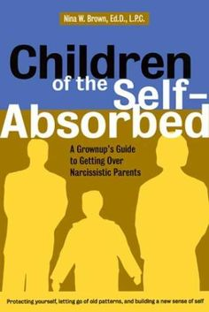 Children of the Self-Absorbed: A Grown-Up's Guide to Getting Over Narcissistic Parents by Nina Brown