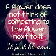 """A #flower does not think of competing to the flower next to it. It just #blooms."" #wordsofwisdom #happiness #wisdom #quote #quoteoftheday #selfworth #love #wordstoremember #motivation #motivational #motivationquote #Birmingham #MI #brainbalance #addressthecause"