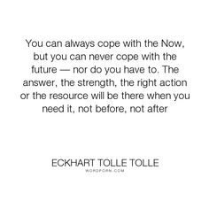 """Eckhart Tolle Tolle - """"You can always cope with the Now, but you can never cope with the future � nor do..."""". faith, presence"""