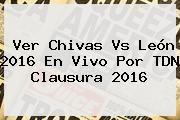 http://tecnoautos.com/wp-content/uploads/imagenes/tendencias/thumbs/ver-chivas-vs-leon-2016-en-vivo-por-tdn-clausura-2016.jpg Chivas Vs Leon 2016. Ver Chivas vs León 2016 En Vivo por TDN Clausura 2016, Enlaces, Imágenes, Videos y Tweets - http://tecnoautos.com/actualidad/chivas-vs-leon-2016-ver-chivas-vs-leon-2016-en-vivo-por-tdn-clausura-2016/