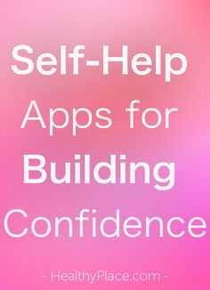"""""""Self-help apps for building confidence come in real handy and can be extremely helpful in developing confidence building skills. Here are 5 I suggest."""" www.HealthyPlace.com"""