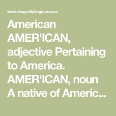 American AMER'ICAN, adjective Pertaining to America.   AMER'ICAN, noun A native of America; originally applied to the aboriginals, or copper-colored races, found here by the Europeans; but now applied to the descendants of Europeans born in America. Websters 1828 African Americans Ain't Africans www.africanamericansaintafricans.orgProxy Highlight African Americans Ain't Africans is a critical thinking platform designed to revisit the history of the people in America currently referred to as…