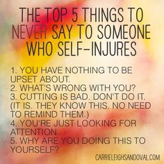What not to say to someone who self-injures. http://carrieleighsandoval.com/journal/how-to-really-help-someone-who-struggles-with-self-harm/