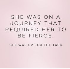 She was on a journey that required her to be fierce. She was up for the task.
