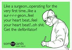 Like a surgeon...operating for the very first time...like a sur-r-r-r-geon...feel your heart beat...feel your heart beat?...oh shit. Get the defibrillator!
