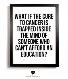 What if the cure to cancer is trapped inside the mind of someone who can't afford an educatio