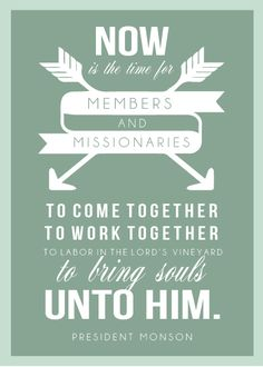 Now is the time for members and missionaries to come together, to work together, to labor in the Lord's vineyard, to bring souls unto him.  Thomas S. Monson