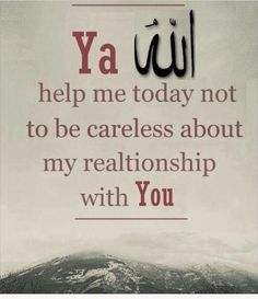 Ya Allah, pls help me today (and every day) not to be careless about YOU, ameen.