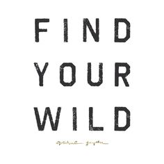 Open your heart and find your wild.