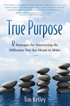 """""""True Purpose: 12 Strategies for Discovering the Difference You Are Meant to Make"""" - Tim Kelley"""