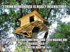 Ha ha! I never thought about it that way. The truth about tree houses...