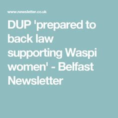 DUP 'prepared to back law supporting Waspi women' - Belfast Newsletter Belfast, Retirement, Law, Finance, Politics, Women, Retirement Age, Finance Books, Economics