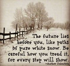 The future lies before you, like paths before pure white snow.  Be careful how you tread it, for every step will show. ~ Author unknown