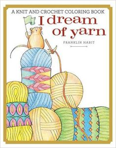 I Dream of Yarn, a knit and crochet coloring book by Franklin Habit!