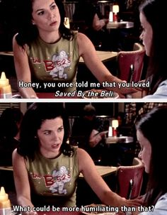 "Gilmore Girls | Lorelai Gilmore: Honey, you once told me that you loved ""Saved by the Bell"". What could be more humiliating than that?"