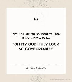 """I would hate for someone to look at my shoes and say, ""Oh my God! They look so comfortable!"" - Christian Louboutin"