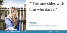 """Fortune sides with him who dares.""   - VIRGIL (70 to 19 BC) Roman poet"