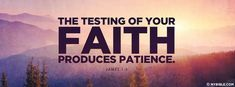 The testing of your faith produces patience.... - Facebook Cover Photo