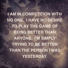 I am in competition with no one. I have no desire to play the game of being better than anyone. I'm simply trying to be better than the person I was yesterday.