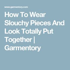 How To Wear Slouchy Pieces And Look Totally Put Together | Garmentory