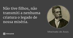 Não tive filhos, não transmiti a nenhuma criatura o legado de nossa miséria. — Machado de Assis