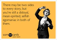 There may be two sides to every story, but you're still a disloyal, mean-spirited, selfish egomaniac in both of them.