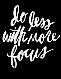 Do less with more focus - This quote changed my life :)