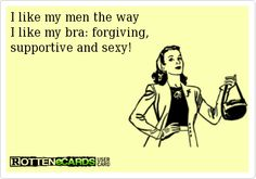 Rottenecards - I like my men the way  I like my bra: forgiving,  supportive and sexy!