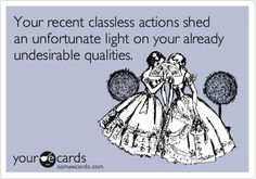 Your recent classless actions shed an unfortunate light on your already undesirable qualities.