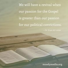 We will have a revival when our passion for the Gospel is greater than our passion for our political convictions.--Dr. Erwin W. Lutzer