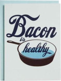 Oh, if only it were true! A funny birthday card that states: Bacon is Healthy…