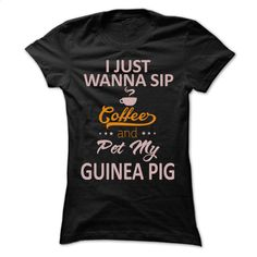 I just wanna sip coffee and pet my Guinea Pig T Shirt, Hoodie, Sweatshirts - make your own shirt #shirt #hoodie