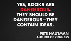 """Yes, books are dangerous, they should be dangerous - they contain ideas."" Pete Hautman"