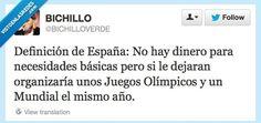 Definición de España   Definición de España: No hay dinero para necesidades básicas pero si le dejaran organizaría unos Juegos Olímpicos y un Mundial el mismo año.  Gracias a http://www.risasinmas.com/   Si quieres leer la noticia completa visita: http://www.estoy-aburrido.com/definicion-de-espana/