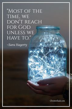 Most of the time, we don't reach for God unless we have to. ~Sara Hagerty, Unseen