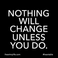 Nothing will change unless you do. #heartable www.iheartmylife.com