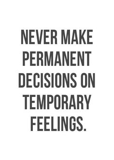 Never make permanent decisions on temporary feelings. Follow me on: Facebook Twitter Pinterest Google+