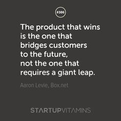 The product that wins is the one that bridges customers to the future, not the one that requires a giant leap. -Aaron Levie, Box.net