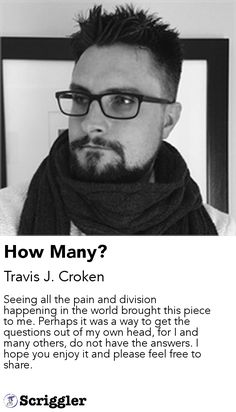 How Many? by Travis J. Croken https://scriggler.com/detailPost/story/54365 Seeing all the pain and division happening in the world brought this piece to me. Perhaps it was a way to get the questions out of my own head, for I and many others, do not have the answers. I hope you enjoy it and please feel free to share.