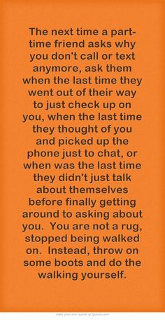 The next time a part-time friend asks why you don't call or text anymore, ask them when the last time they went out of their way to just check up on you, when the last time they thought of you and picked up the phone just to chat, or when was the last time they didn't just talk about themselves before finally getting around to asking about you. You are not a rug, stopped being walked on. Instead, throw on some boots and do the walking yourself.